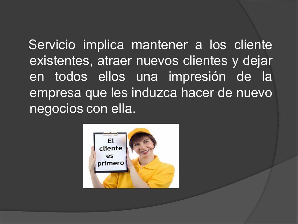 Servicio implica mantener a los cliente existentes, atraer nuevos clientes y dejar en todos ellos una impresión de la empresa que les induzca hacer de nuevo negocios con ella.