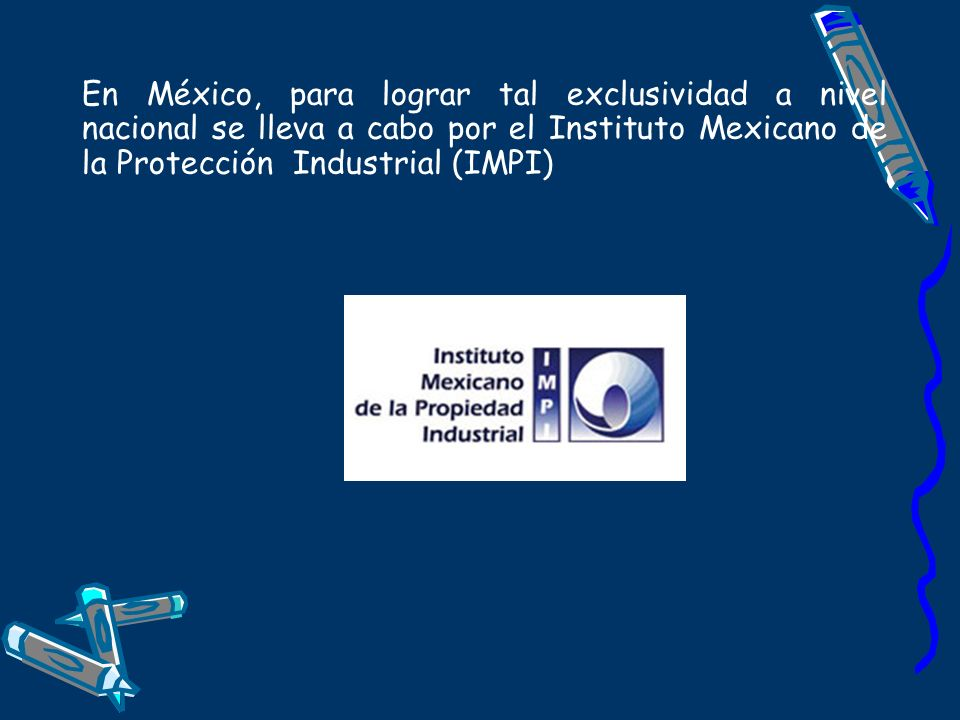 En México, para lograr tal exclusividad a nivel nacional se lleva a cabo por el Instituto Mexicano de la Protección Industrial (IMPI)