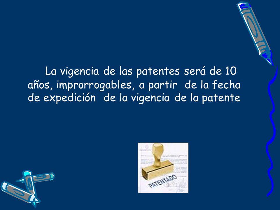 La vigencia de las patentes será de 10 años, improrrogables, a partir de la fecha de expedición de la vigencia de la patente