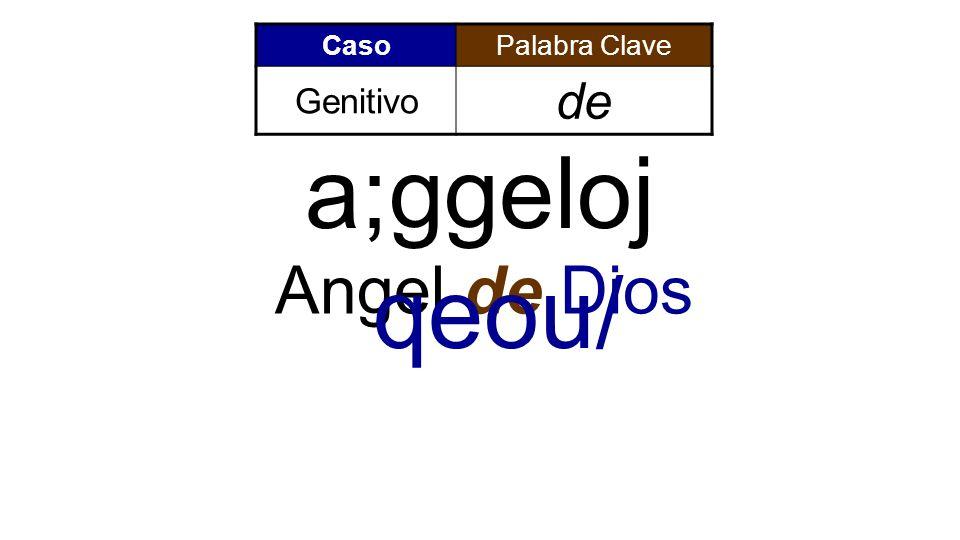 Caso Palabra Clave Genitivo de a;ggeloj qeou/ Angel de Dios