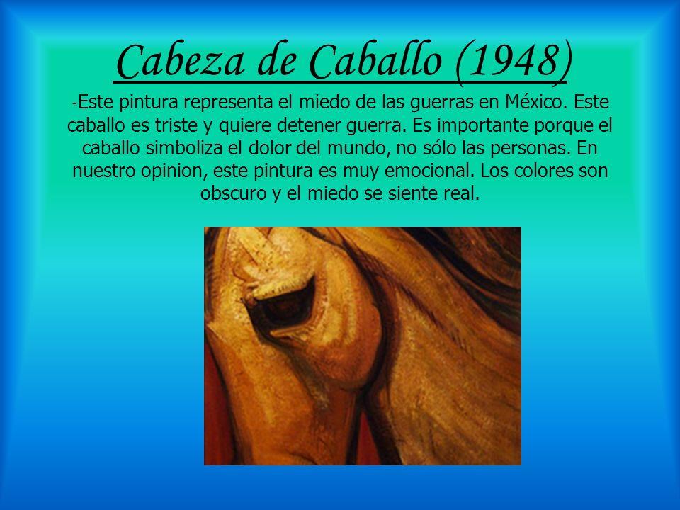 Cabeza de Caballo (1948) -Este pintura representa el miedo de las guerras en México.