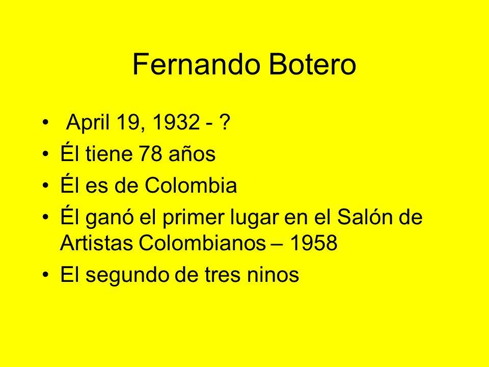 Fernando Botero April 19, 1932 - Él tiene 78 años Él es de Colombia
