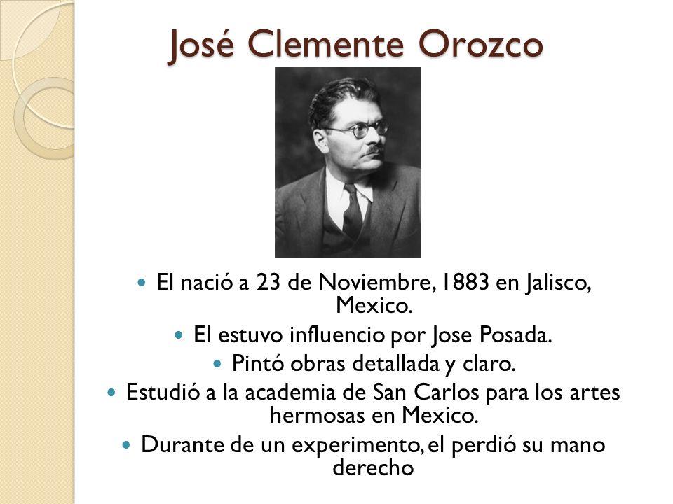 José Clemente Orozco El nació a 23 de Noviembre, 1883 en Jalisco, Mexico. El estuvo influencio por Jose Posada.
