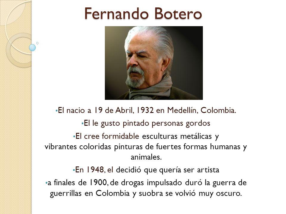 Fernando Botero El nacio a 19 de Abril, 1932 en Medellín, Colombia.