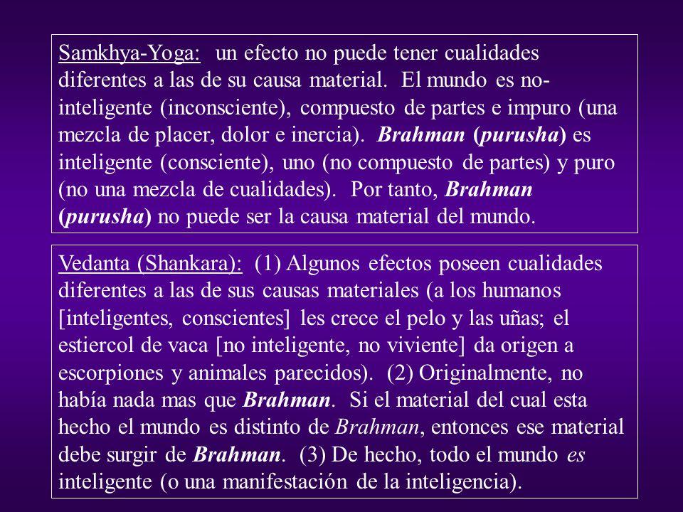Samkhya-Yoga: un efecto no puede tener cualidades diferentes a las de su causa material. El mundo es no-inteligente (inconsciente), compuesto de partes e impuro (una mezcla de placer, dolor e inercia). Brahman (purusha) es inteligente (consciente), uno (no compuesto de partes) y puro (no una mezcla de cualidades). Por tanto, Brahman (purusha) no puede ser la causa material del mundo.