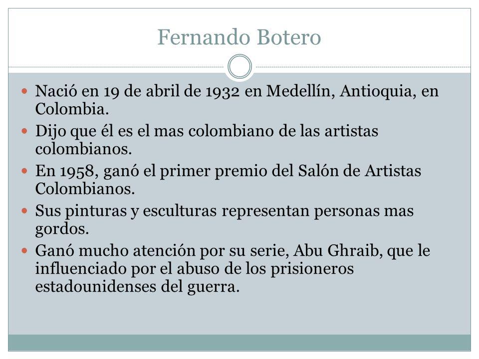 Fernando Botero Nació en 19 de abril de 1932 en Medellín, Antioquia, en Colombia. Dijo que él es el mas colombiano de las artistas colombianos.