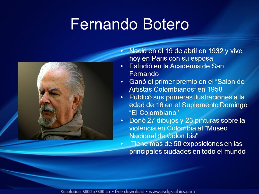 Fernando Botero Nació en el 19 de abril en 1932 y vive hoy en Paris con su esposa. Estudió en la Academia de San Fernando.