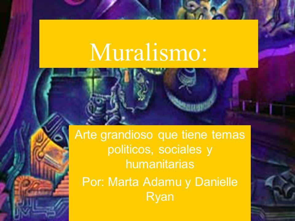 Muralismo: Arte grandioso que tiene temas politicos, sociales y humanitarias.