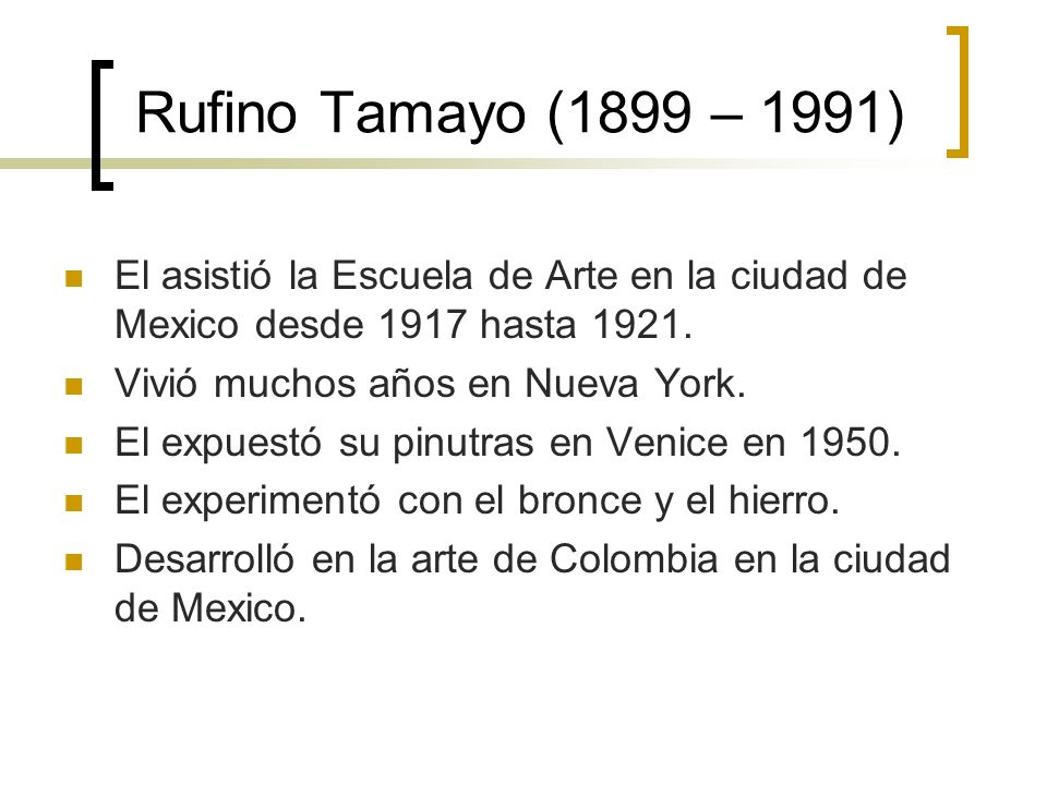 Rufino Tamayo (1899 – 1991) El asistió la Escuela de Arte en la ciudad de Mexico desde 1917 hasta 1921.
