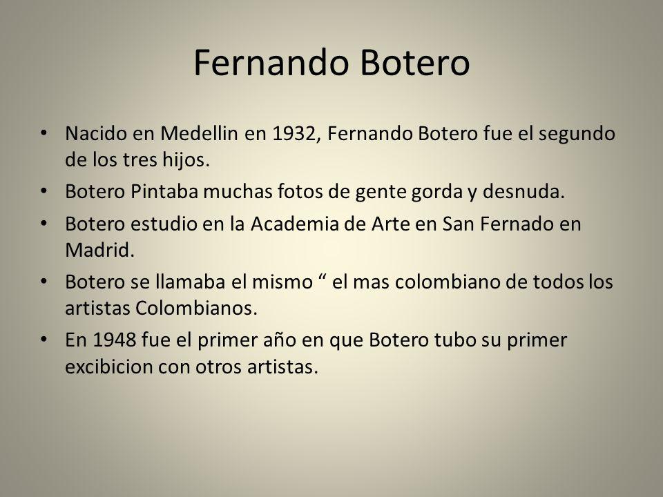 Fernando Botero Nacido en Medellin en 1932, Fernando Botero fue el segundo de los tres hijos. Botero Pintaba muchas fotos de gente gorda y desnuda.