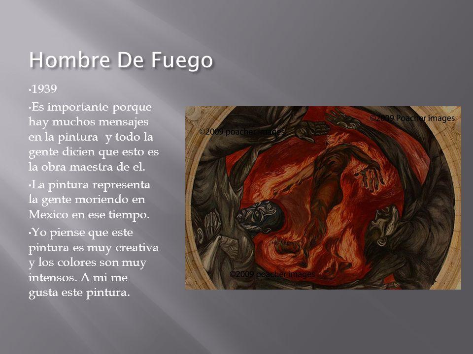 Hombre De Fuego 1939. Es importante porque hay muchos mensajes en la pintura y todo la gente dicien que esto es la obra maestra de el.
