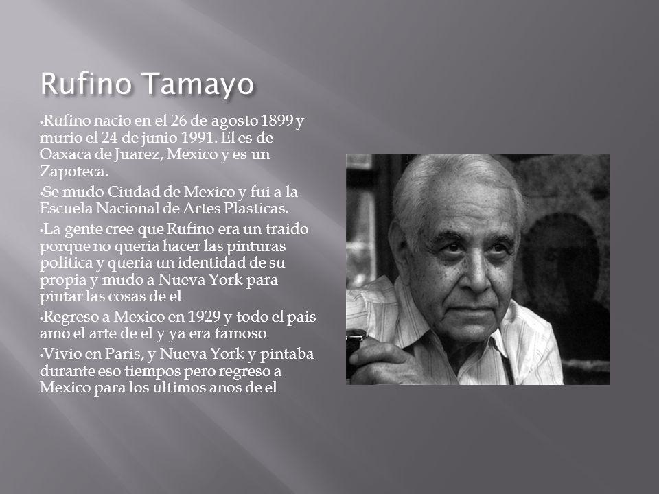 Rufino Tamayo Rufino nacio en el 26 de agosto 1899 y murio el 24 de junio 1991. El es de Oaxaca de Juarez, Mexico y es un Zapoteca.