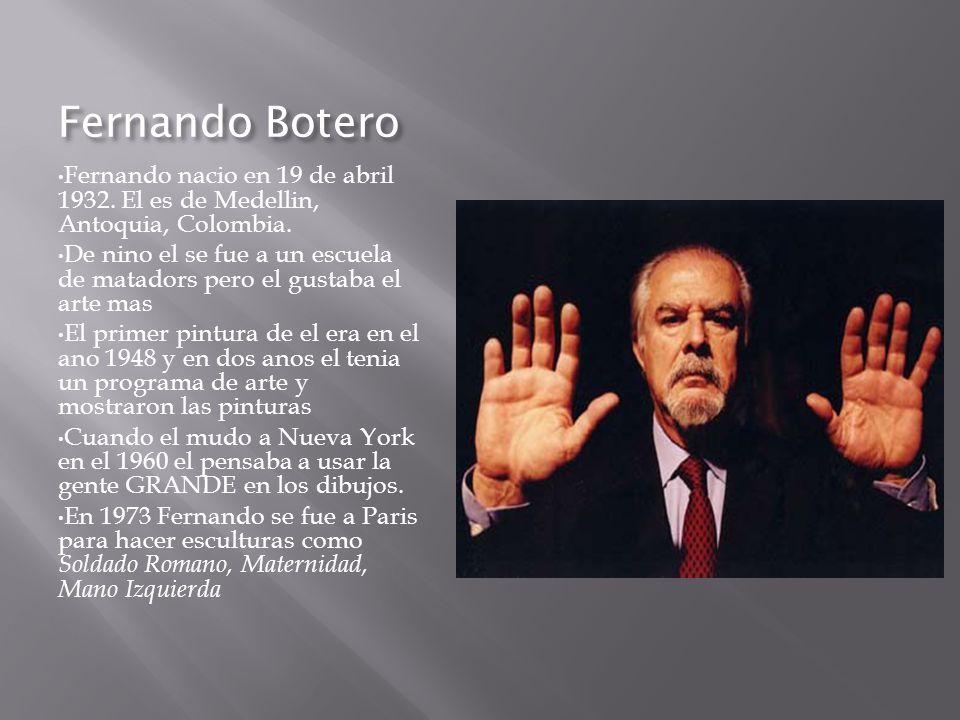 Fernando Botero Fernando nacio en 19 de abril 1932. El es de Medellin, Antoquia, Colombia.