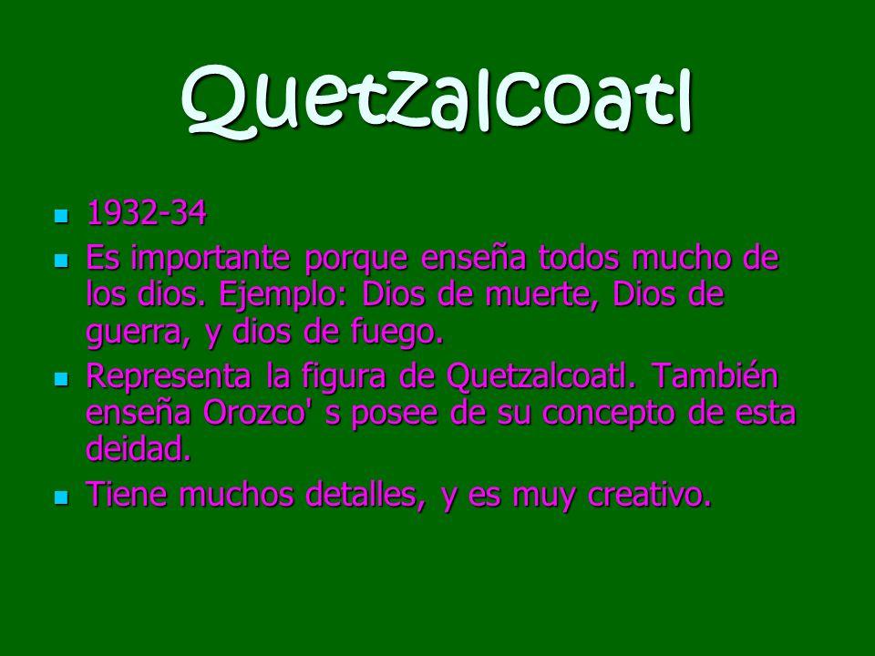 Quetzalcoatl1932-34. Es importante porque enseña todos mucho de los dios. Ejemplo: Dios de muerte, Dios de guerra, y dios de fuego.