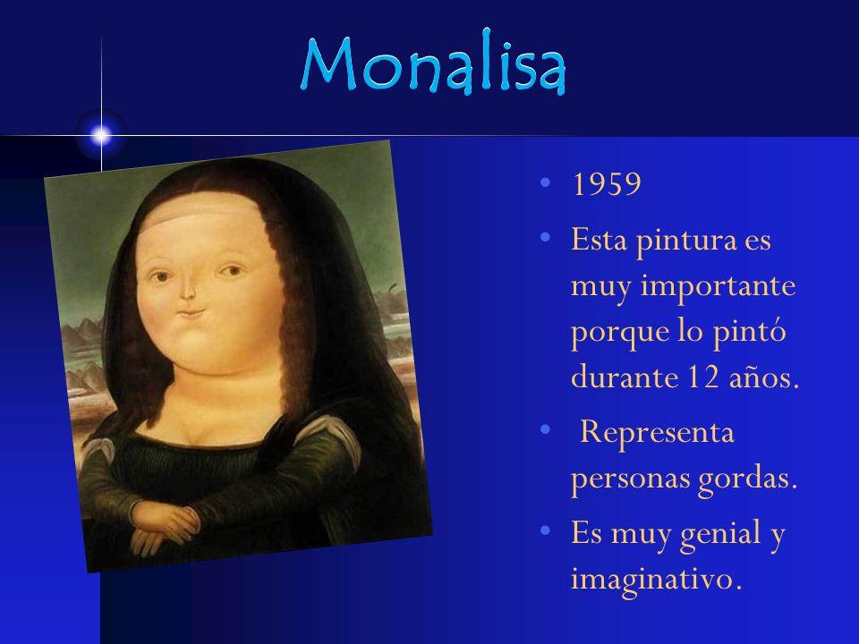 Monalisa 1959. Esta pintura es muy importante porque lo pintó durante 12 años. Representa personas gordas.