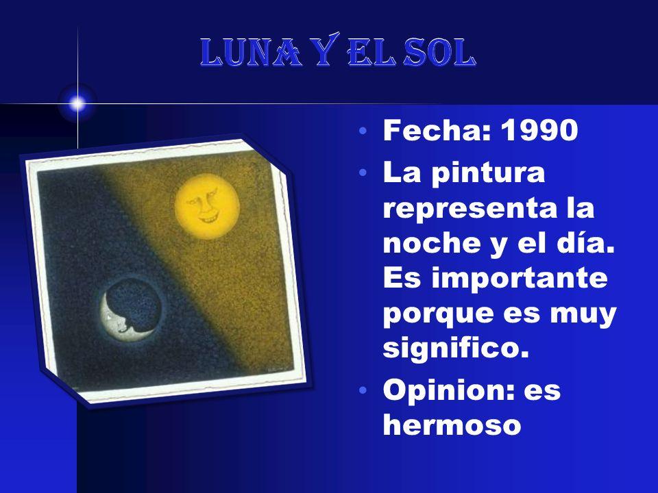 Luna y el Sol Fecha: 1990. La pintura representa la noche y el día. Es importante porque es muy significo.