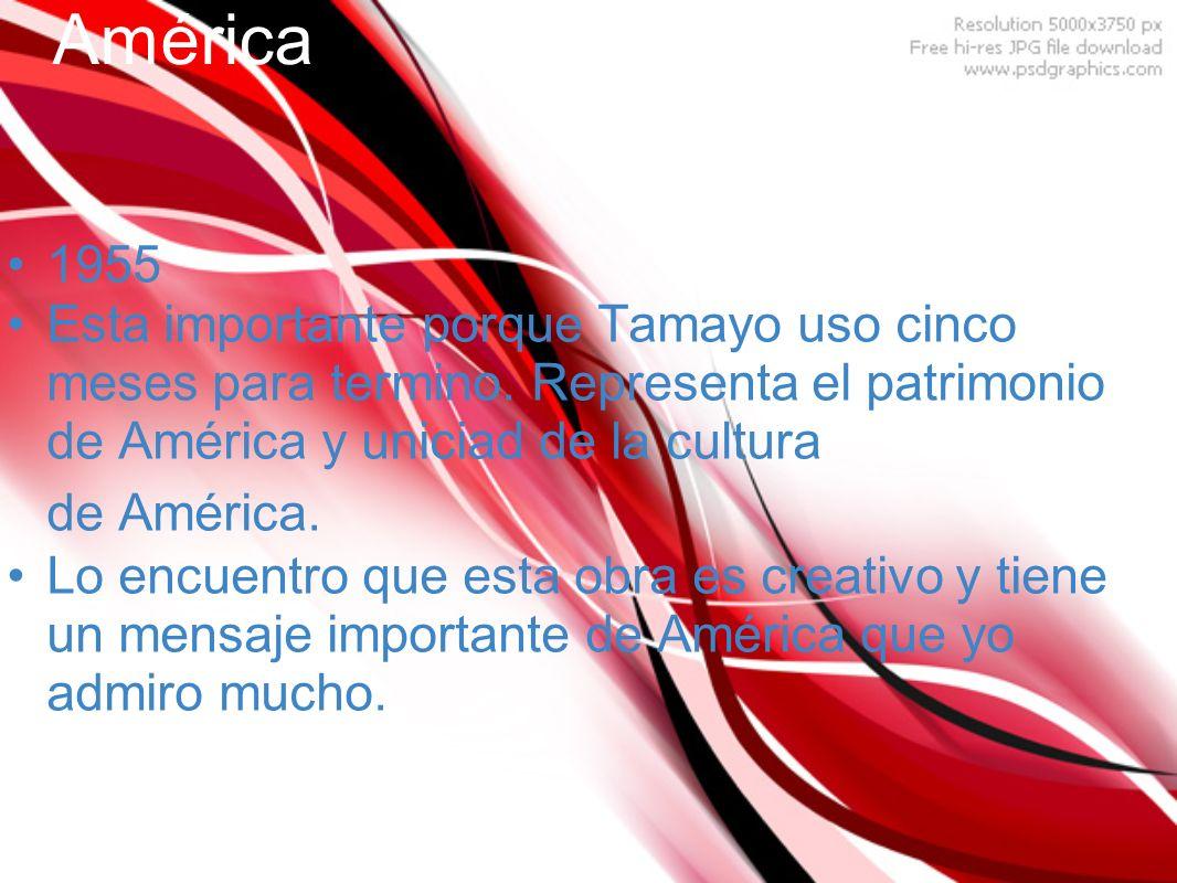 América 1955. Esta importante porque Tamayo uso cinco meses para termino. Representa el patrimonio de América y uniciad de la cultura de América.