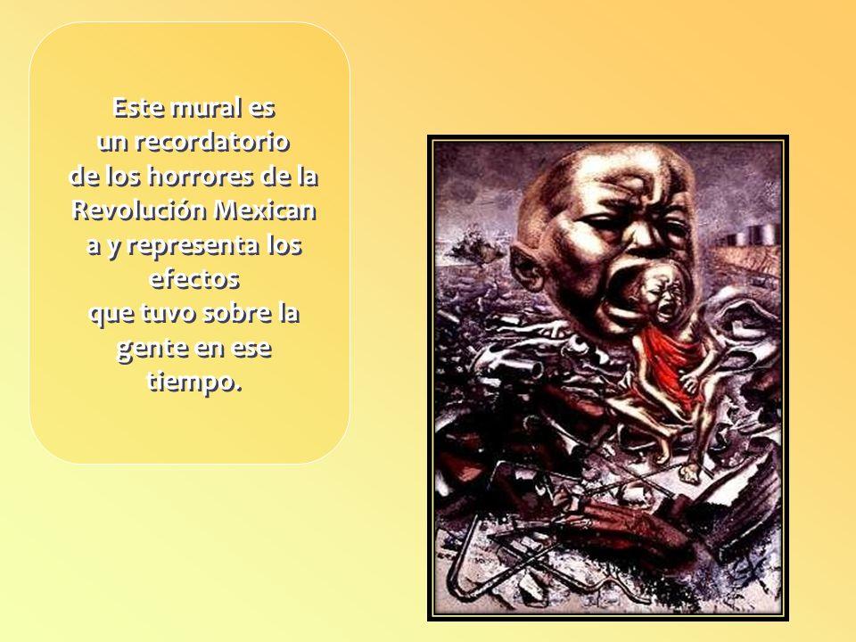 Este mural es un recordatorio de los horrores de la Revolución Mexicana y representa los efectos que tuvo sobre la gente en ese tiempo.