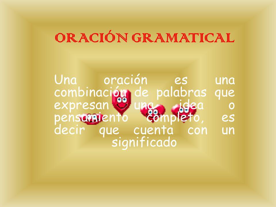 ORACIÓN GRAMATICAL Una oración es una combinación de palabras que expresan una idea o pensamiento completo, es decir que cuenta con un significado.