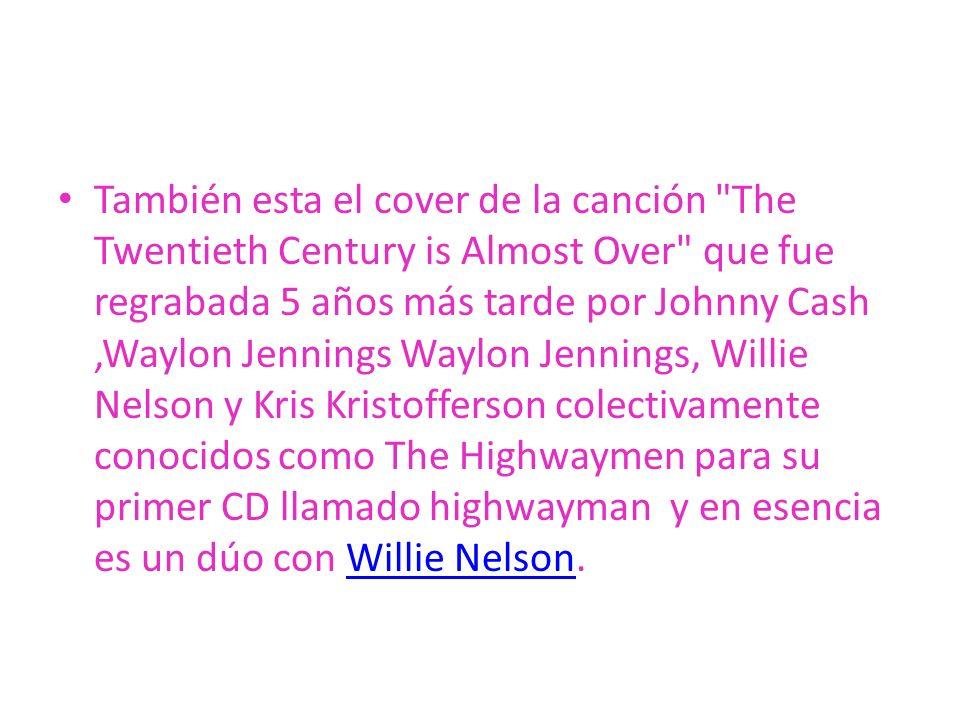 También esta el cover de la canción The Twentieth Century is Almost Over que fue regrabada 5 años más tarde por Johnny Cash ,Waylon Jennings Waylon Jennings, Willie Nelson y Kris Kristofferson colectivamente conocidos como The Highwaymen para su primer CD llamado highwayman y en esencia es un dúo con Willie Nelson.