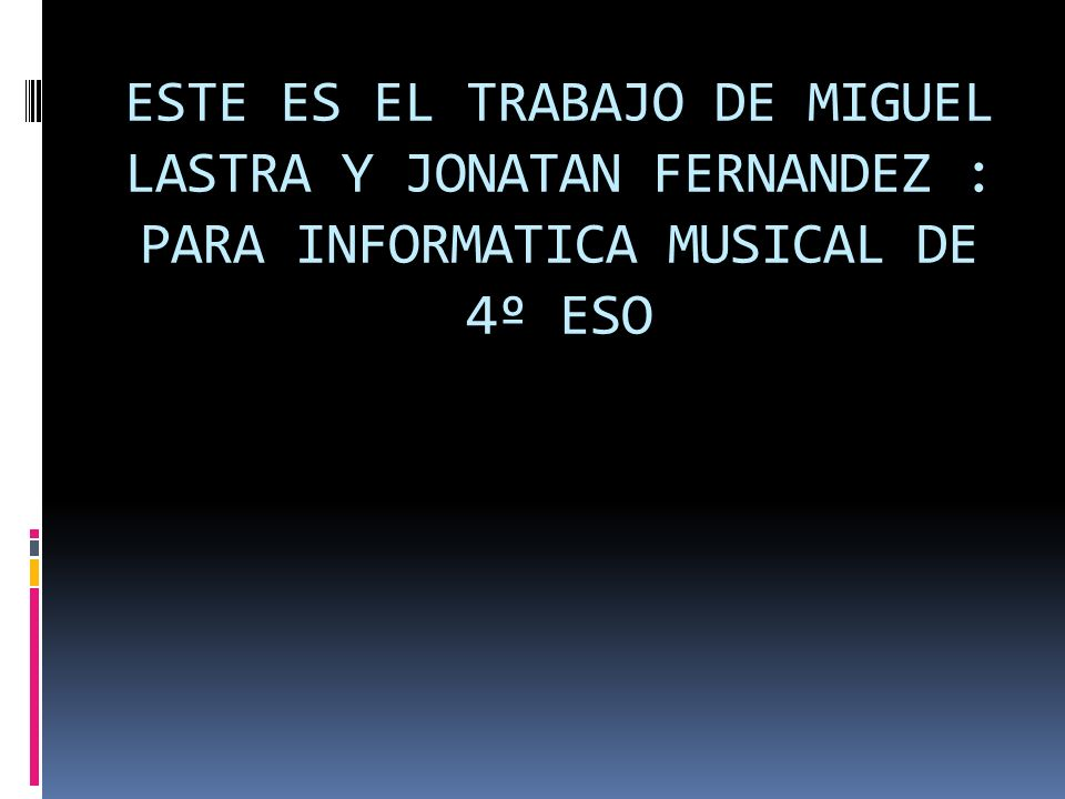 ESTE ES EL TRABAJO DE MIGUEL LASTRA Y JONATAN FERNANDEZ : PARA INFORMATICA MUSICAL DE 4º ESO