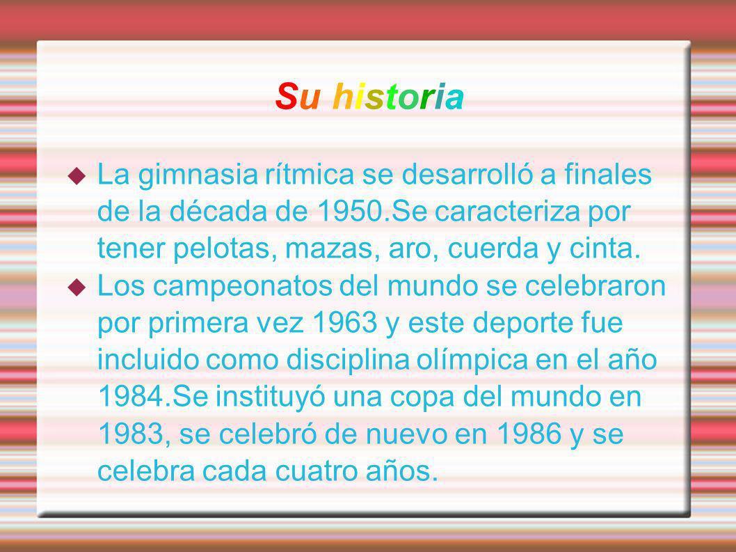 Su historiaLa gimnasia rítmica se desarrolló a finales de la década de 1950.Se caracteriza por tener pelotas, mazas, aro, cuerda y cinta.