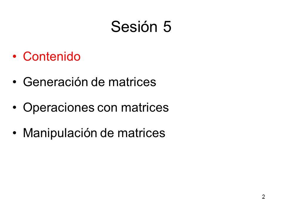Sesión 5 Contenido Generación de matrices Operaciones con matrices