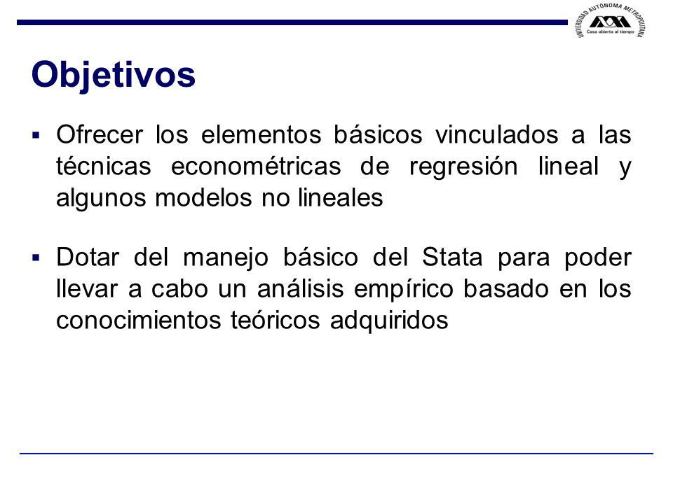 Objetivos Ofrecer los elementos básicos vinculados a las técnicas econométricas de regresión lineal y algunos modelos no lineales.