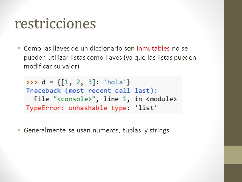 restricciones Como las llaves de un diccionario son Inmutables no se pueden utilizar listas como llaves (ya que las listas pueden modificar su valor)