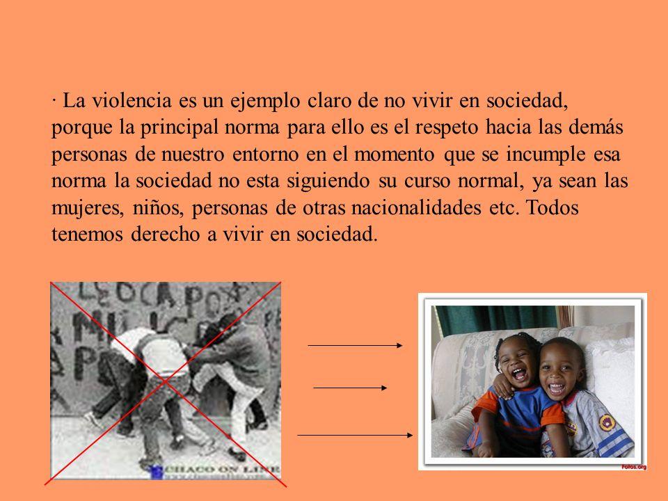 · La violencia es un ejemplo claro de no vivir en sociedad, porque la principal norma para ello es el respeto hacia las demás personas de nuestro entorno en el momento que se incumple esa norma la sociedad no esta siguiendo su curso normal, ya sean las mujeres, niños, personas de otras nacionalidades etc.