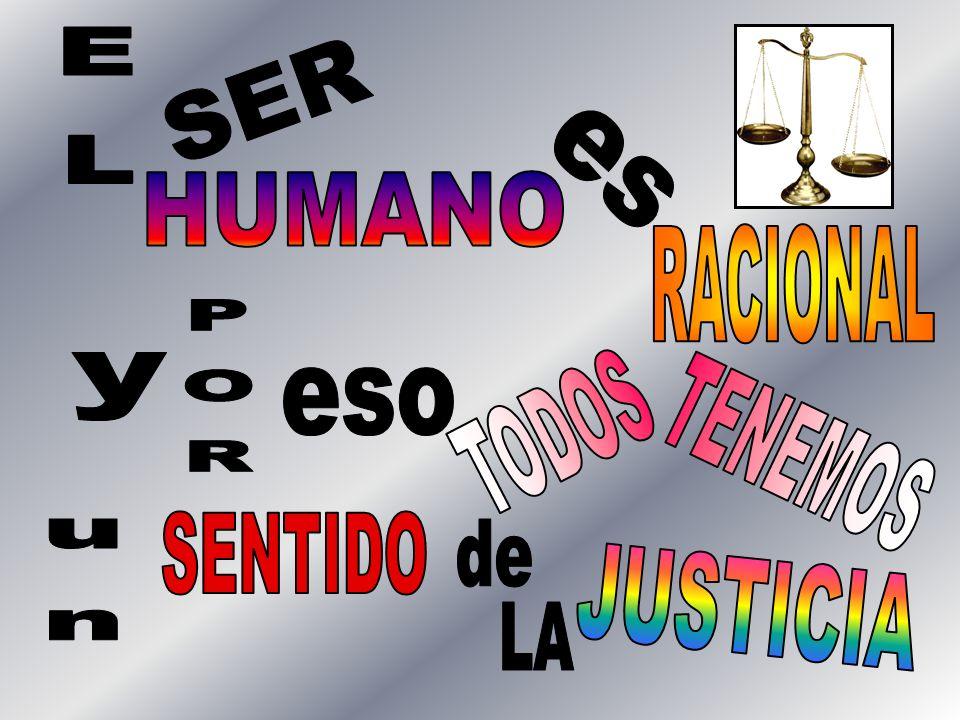 EL SER es HUMANO RACIONAL y POR eso TODOS TENEMOS SENTIDO de un JUSTICIA LA