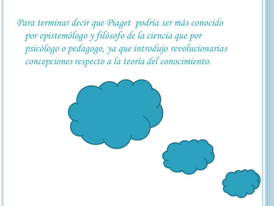 Para terminar decir que Piaget podría ser más conocido por epistemólogo y filósofo de la ciencia que por psicólogo o pedagogo, ya que introdujo revolucionarias concepciones respecto a la teoría del conocimiento.