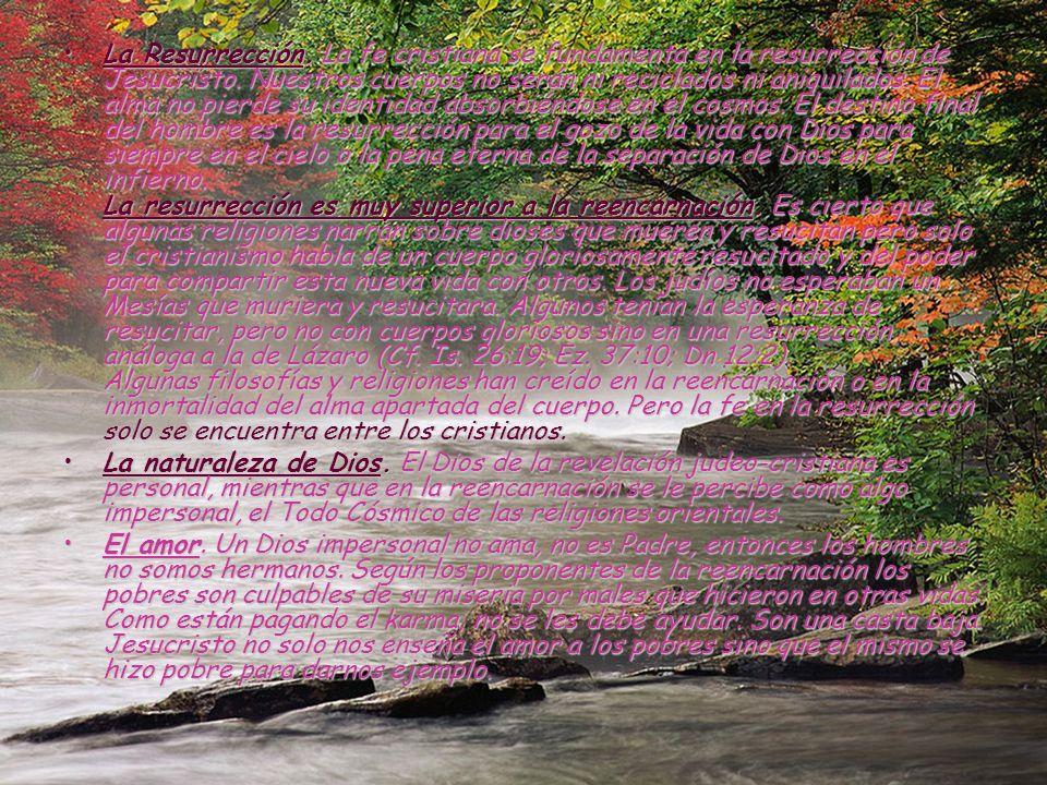 La Resurrección. La fe cristiana se fundamenta en la resurrección de Jesucristo. Nuestros cuerpos no serán ni reciclados ni aniquilados. El alma no pierde su identidad absorbiéndose en el cosmos. El destino final del hombre es la resurrección para el gozo de la vida con Dios para siempre en el cielo o la pena eterna de la separación de Dios en el infierno. La resurrección es muy superior a la reencarnación. Es cierto que algunas religiones narran sobre dioses que mueren y resucitan pero solo el cristianismo habla de un cuerpo gloriosamente resucitado y del poder para compartir esta nueva vida con otros. Los judíos no esperaban un Mesías que muriera y resucitara. Algunos tenían la esperanza de resucitar, pero no con cuerpos gloriosos sino en una resurrección análoga a la de Lázaro (Cf. Is. 26:19; Ez. 37:10; Dn 12:2). Algunas filosofías y religiones han creído en la reencarnación o en la inmortalidad del alma apartada del cuerpo. Pero la fe en la resurrección solo se encuentra entre los cristianos.
