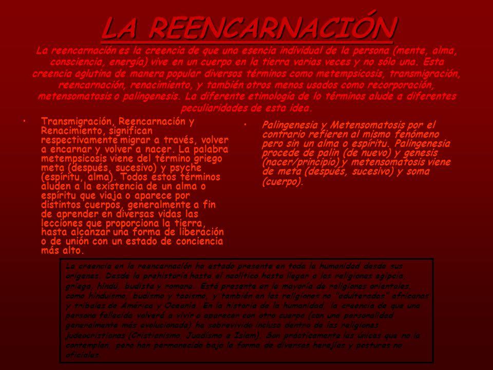 LA REENCARNACIÓN La reencarnación es la creencia de que una esencia individual de la persona (mente, alma, consciencia, energía) vive en un cuerpo en la tierra varias veces y no sólo una. Esta creencia aglutina de manera popular diversos términos como metempsicosis, transmigración, reencarnación, renacimiento, y también otros menos usados como recorporación, metensomatosis o palingenesis. La diferente etimología de lo términos alude a diferentes peculiaridades de esta idea.
