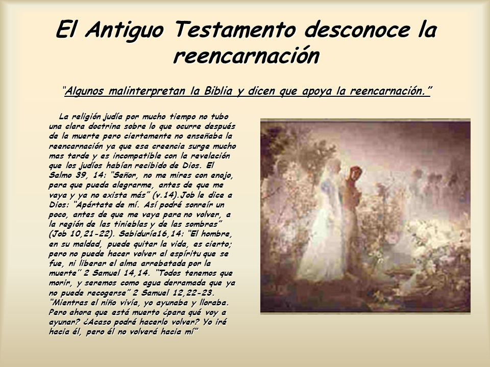 El Antiguo Testamento desconoce la reencarnación Algunos malinterpretan la Biblia y dicen que apoya la reencarnación.