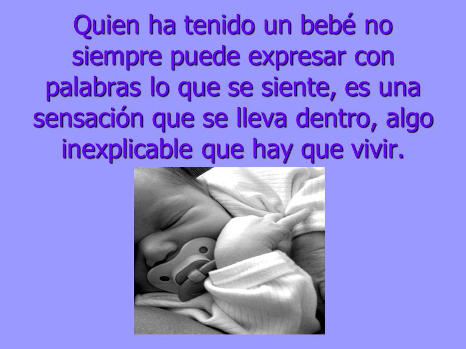Quien ha tenido un bebé no siempre puede expresar con palabras lo que se siente, es una sensación que se lleva dentro, algo inexplicable que hay que vivir.