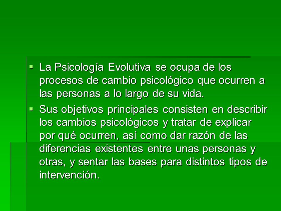 La Psicología Evolutiva se ocupa de los procesos de cambio psicológico que ocurren a las personas a lo largo de su vida.