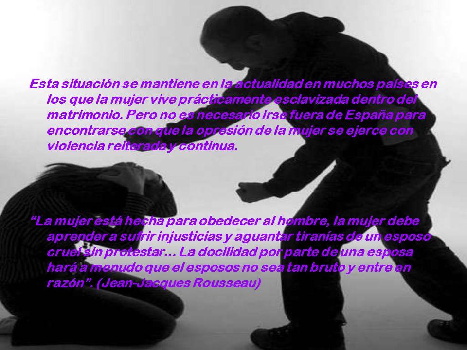 Esta situación se mantiene en la actualidad en muchos países en los que la mujer vive prácticamente esclavizada dentro del matrimonio. Pero no es necesario irse fuera de España para encontrarse con que la opresión de la mujer se ejerce con violencia reiterada y continua.