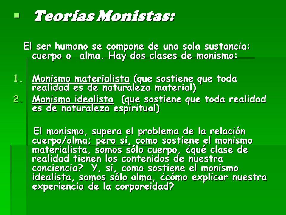 Teorías Monistas: El ser humano se compone de una sola sustancia: cuerpo o alma. Hay dos clases de monismo: