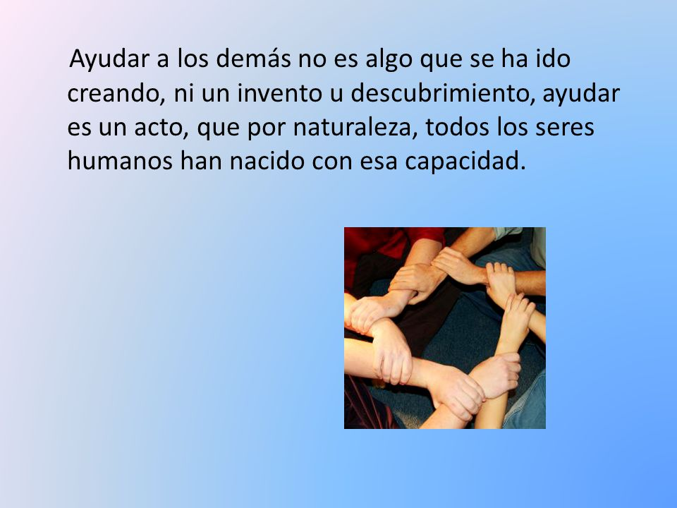 Ayudar a los demás no es algo que se ha ido creando, ni un invento u descubrimiento, ayudar es un acto, que por naturaleza, todos los seres humanos han nacido con esa capacidad.