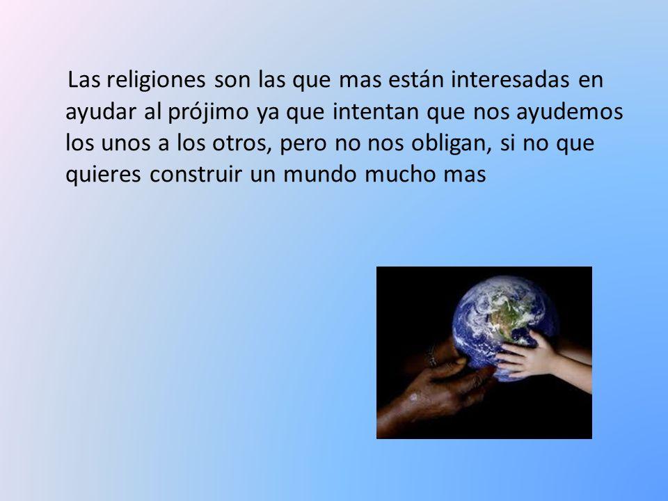 Las religiones son las que mas están interesadas en ayudar al prójimo ya que intentan que nos ayudemos los unos a los otros, pero no nos obligan, si no que quieres construir un mundo mucho mas