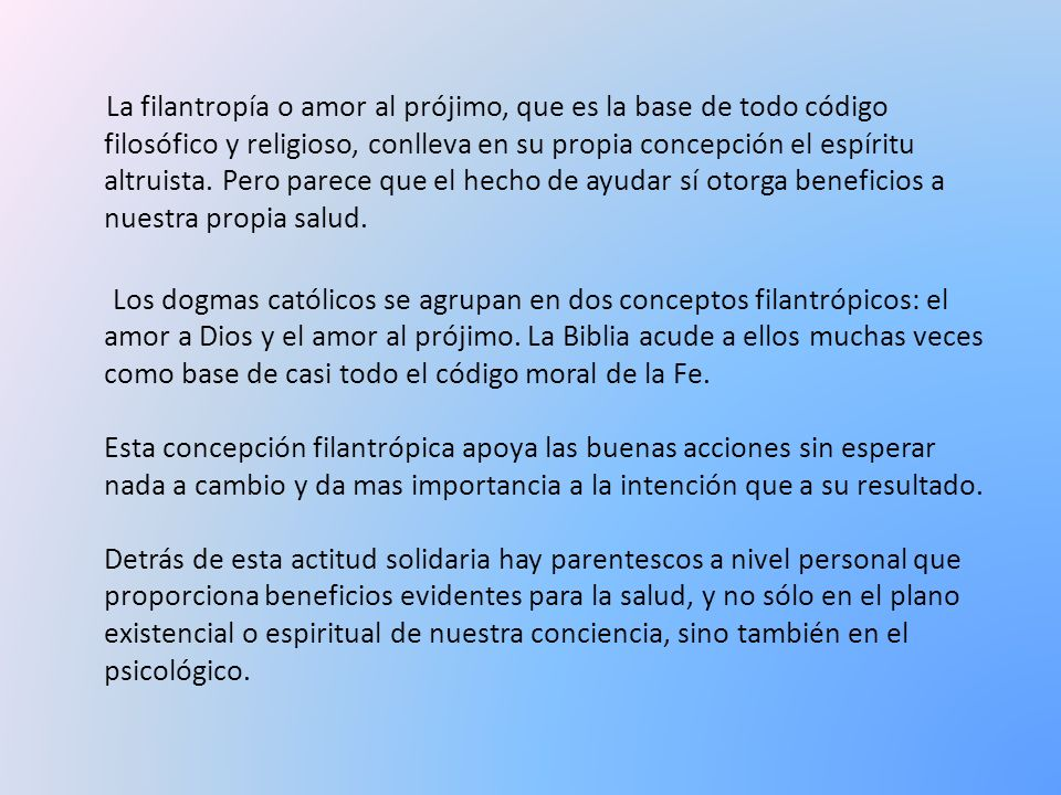 La filantropía o amor al prójimo, que es la base de todo código filosófico y religioso, conlleva en su propia concepción el espíritu altruista.