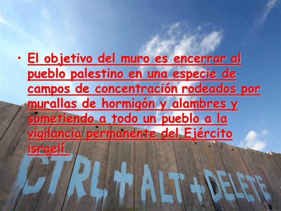 El objetivo del muro es encerrar al pueblo palestino en una especie de campos de concentración rodeados por murallas de hormigón y alambres y sometiendo a todo un pueblo a la vigilancia permanente del Ejército israelí.