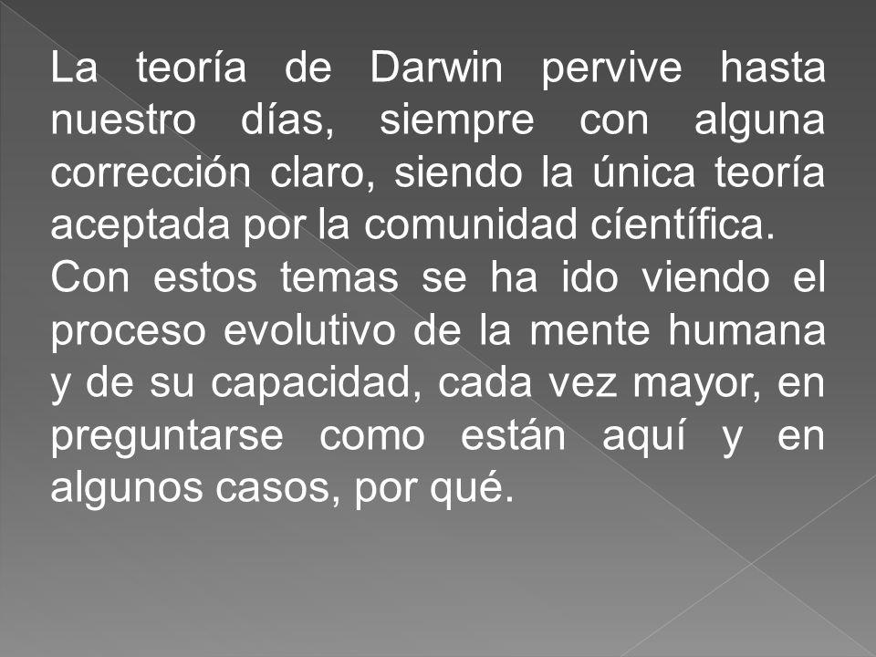 La teoría de Darwin pervive hasta nuestro días, siempre con alguna corrección claro, siendo la única teoría aceptada por la comunidad cíentífica.