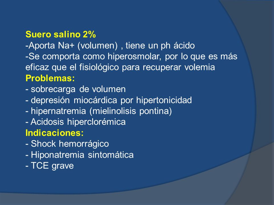 Suero salino 2%-Aporta Na+ (volumen) , tiene un ph ácido.