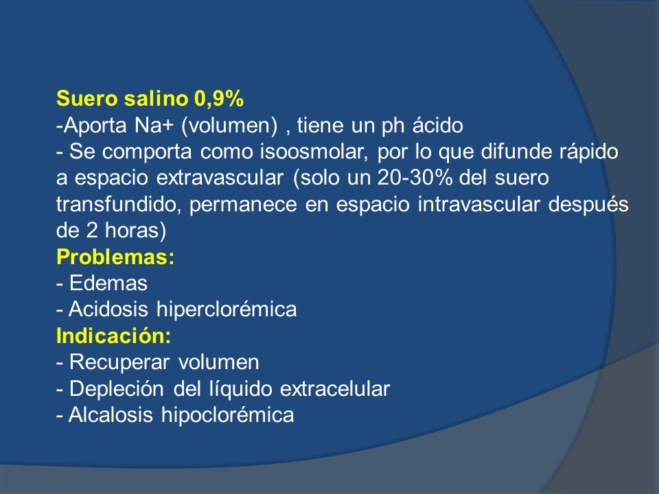 Suero salino 0,9%-Aporta Na+ (volumen) , tiene un ph ácido.