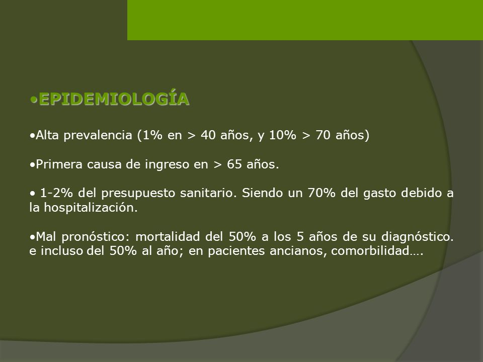 EPIDEMIOLOGÍA Alta prevalencia (1% en > 40 años, y 10% > 70 años) Primera causa de ingreso en > 65 años.