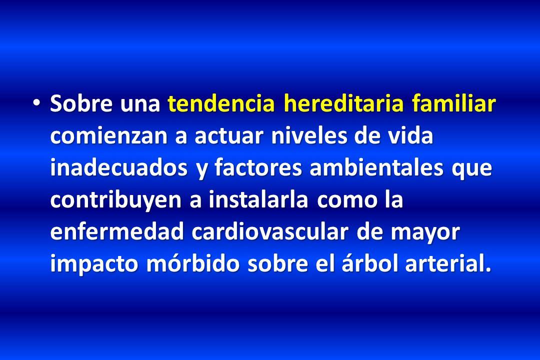 Sobre una tendencia hereditaria familiar comienzan a actuar niveles de vida inadecuados y factores ambientales que contribuyen a instalarla como la enfermedad cardiovascular de mayor impacto mórbido sobre el árbol arterial.