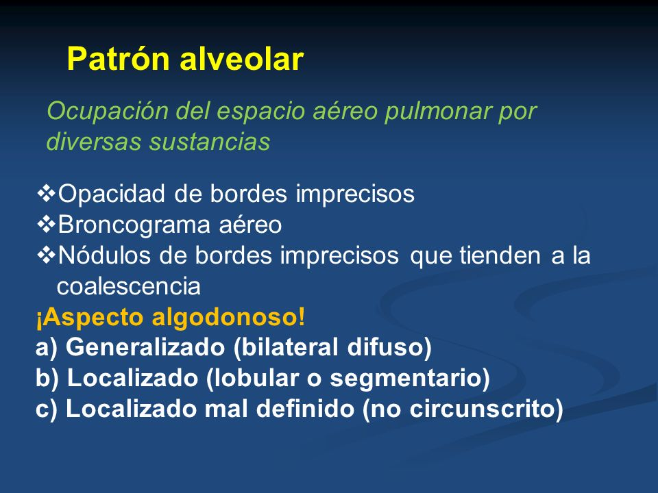 Patrón alveolar Ocupación del espacio aéreo pulmonar por diversas sustancias. Opacidad de bordes imprecisos.