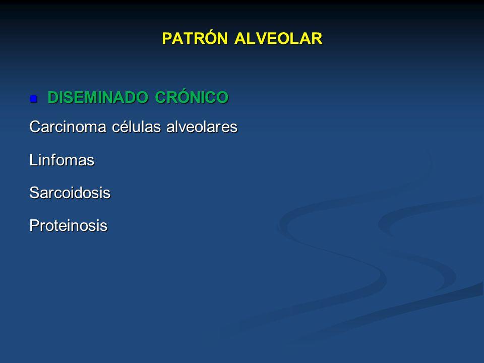 PATRÓN ALVEOLAR DISEMINADO CRÓNICO Carcinoma células alveolares Linfomas Sarcoidosis Proteinosis